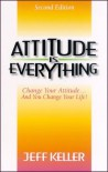 Attitude Is Everything: Change Your Attitude...and You Change Your Life! - Jeff Keller