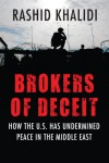 Brokers of Deceit: How the U.S. Has Undermined Peace in the Middle East - Rashid Khalidi