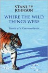 Where the Wild Things Were: Travels of a Conservationist - Stanley Johnson