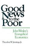 Good News to the Poor: John Wesley's Evangelical Economics - Theodore W. Jennings Jr.