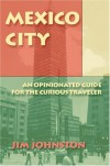 Mexico City: An Opinionated Guide for the Curious Traveler - Jim Johnston