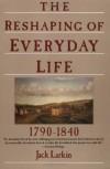 The Reshaping of Everyday Life 1790-1840 - Jack Larkin, Richard Balkin