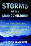 Storms of My Grandchildren: The Truth about the Coming Climate Catastrophe and Our Last Chance to Save Humanity - James Hansen