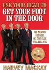 Use Your Head to Get Your Foot in the Door: Job Search Secrets No One Else Will Tell You - Harvey MacKay