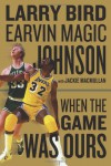 When the Game Was Ours - Larry Bird, Jackie MacMullan, Earvin Johnson