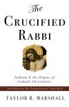 The Crucified Rabbi: Judaism and the Origins of Catholic Christianity - Taylor Marshall