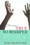 Becoming a True Worshiper - Tom Kraeuter