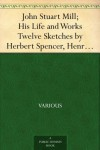 John Stuart Mill; His Life and Works Twelve Sketches by Herbert Spencer, Henry Fawcett, Frederic Harrison, and Other Distinguished Authors - Various