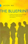 The Blueprint: A Revolutionary Plan to Plant Missional Communities on Campus - Jaeson Ma
