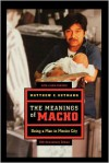 The Meanings of Macho: Being a Man in Mexico City - Matthew C. Gutmann
