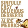 Sinfully Easy Delicious Desserts - Alice Medrich
