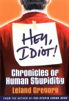 Hey, Idiot!: Chronicles of Human Stupidity - Leland Gregory