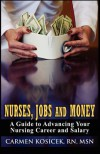 Nurses, Jobs and Money: A Guide to Advancing Your Nursing Career and Salary - Carmen Kosicek