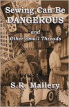 Sewing Can Be Dangerous and Other Small Threads - S. R. Mallery
