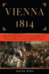 Vienna, 1814: How the Conquerors of Napoleon Made Love, War, and Peace at the Congress of Vienna - David King