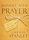Handle with Prayer: Unwrap the Source of God's Strength for Living - Charles F. Stanley