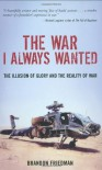 The War I Always Wanted: The Illusion of Glory and the Reality of War: A Screaming Eagle in Afghanistan and Iraq - Brandon Friedman