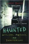 Haunted Asylums, Prisons, and Sanatoriums: Inside Abandoned Institutions for the Crazy, Criminal & Quarantined - Jamie Davis