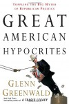 Great American Hypocrites: Toppling the Big Myths of Republican Politics - Glenn Greenwald