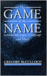 The Game of the Name: Introducing Logic, Language and Mind - Gregory McCulloch