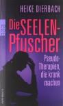 Die Seelenpfuscher: Pseudo-Therapien, die krank machen - Heike Dierbach