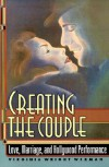 Creating the Couple: Love, Marriage, and Hollywood Performance - Virginia Wright Wexman