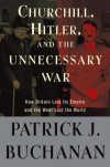 """Churchill, Hitler, and """"The Unnecessary War"""": How Britain Lost Its Empire and the West Lost the World - Patrick J. Buchanan"""