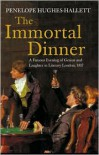 Immortal Dinner: A Famous Evening of Genius and Laughter in Literary London, 1817 - Penelope Hughes-Hallett