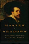 Master of Shadows: The Secret Diplomatic Career of the Painter Peter Paul Rubens - Mark Lamster
