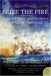 Seize the Fire: Heroism, Duty, and Nelson's Battle of Trafalgar  (P.S.) - Adam Nicolson