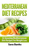Mediterranean Diet Recipes: 42 Amazing Mediterranean Diet Recipes for Weight Loss (FREE BONUS INCLUDED) - Sara Banks