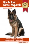 How To Train German Shepherds : 2nd Edition (Revised) : Breed Specific Training Techniques For Effective Discipline, Socializing, Obedience Training, Leash And Potty Training (Sam's Pet Books) - Sam Hannigan