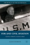 FDR and Civil Aviation: Flying Strong, Flying Free - Alan P. Dobson