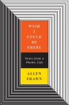 Wish I Could Be There: Notes From a Phobic Life - Allen Shawn