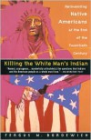 Killing the White Man's Indian: Reinventing Native Americans at the End of the Twentieth Century - Fergus M. Bordewich