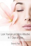 Look Younger and More Attractive In 7 Days or Less - Beverly Paul