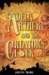 Adela Arthur and the Creator's Clock - Judyann McCole