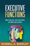 Executive Functions: What They Are, How They Work, and Why They Evolved - Russell A. Barkley