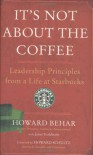 It's Not About the Coffee: Leadership Principles from a Life at Starbucks - Howard Behar