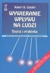 Wywieranie wpływu na ludzi teoria i praktyka (Psychologia społeczna) - Robert B. Cialdini, Bogdan Wojciszke