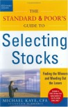The Standard & Poor's Guide to Selecting Stocks: Finding the Winners and Weeding Out the Losers - Michael Kaye