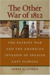 The Other War of 1812: The Patriot War and the American Invasion of Spanish East Florida - James G. Cusick