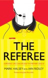 The Referee: Surviving Life, Cancer and the Premier League - Mark Halsey, Ian Ridley, Jose Mourinho