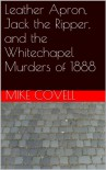 Leather Apron, Jack the Ripper, and the Whitechapel Murders of 1888 - Mike Covell