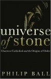 Universe Of Stone: Chartres Cathedral And The Triumph Of The Medieval Mind - Philip Ball