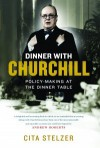 Dinner with Churchill: Policy-Making at the Dinner Table - Cita Stelzer