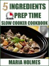 5 Ingredients 15 Minutes Prep Time Slow Cooker Cookbook - Maria  Holmes