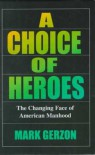 A Choice Of Heroes: The Changing Face Of American Manhood - Mark Gerzon