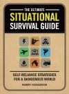 The Ultimate Situational Survival Guide: Self-Reliance Strategies for a Dangerous World - Robert Richardson