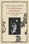 The Only Woman in the Room: A Memoir of Japan, Human Rights, and the Arts - Beate Sirota Gordon, John W. Dower